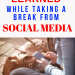 Lessons Learned While Taking a Break from Social Media